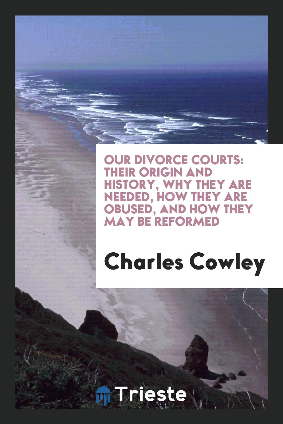 Our Divorce Courts: Their Origin and History, why They are Needed, how They are obused, and how they may be reformed