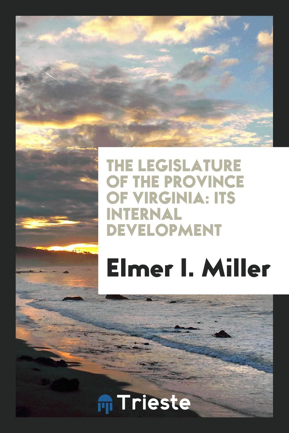 Elmer I. Miller - The Legislature of the Province of Virginia: Its Internal Development