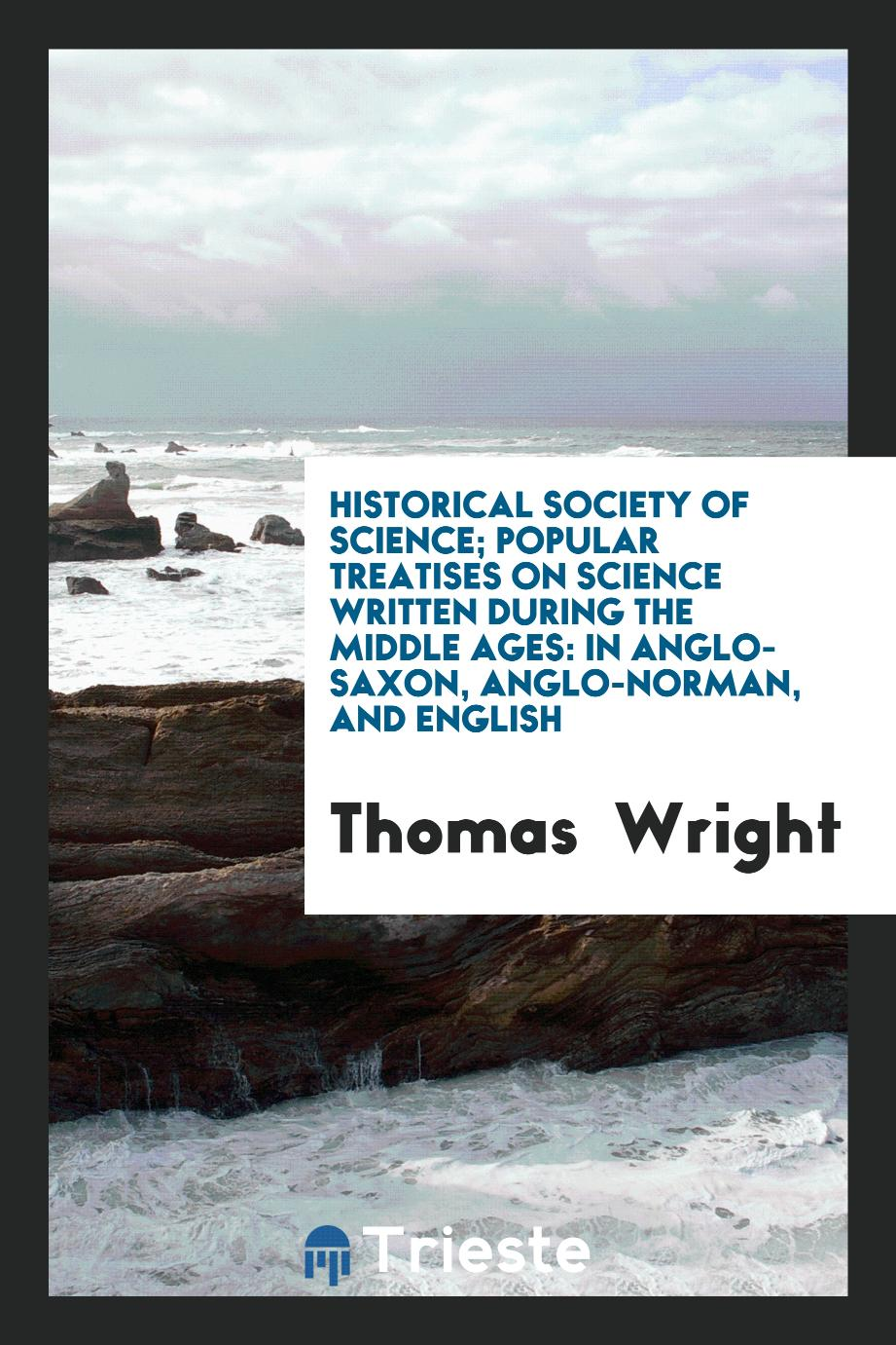 Historical Society of Science; Popular Treatises on Science Written During the Middle Ages: In Anglo-Saxon, Anglo-Norman, and English