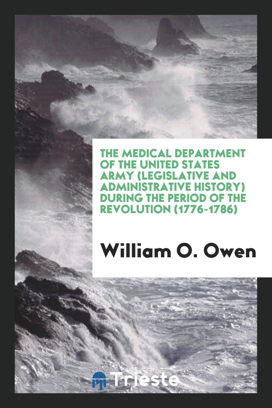 The Medical Department of the United States Army (Legislative and Administrative History) during the period of the Revolution (1776-1786)