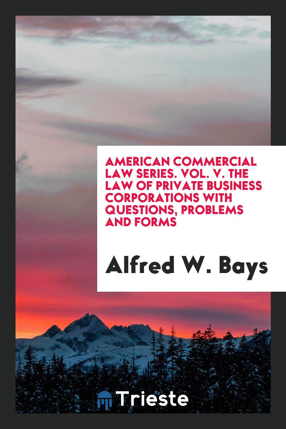 American commercial law series. Vol. V. The law of private business corporations with questions, problems and forms