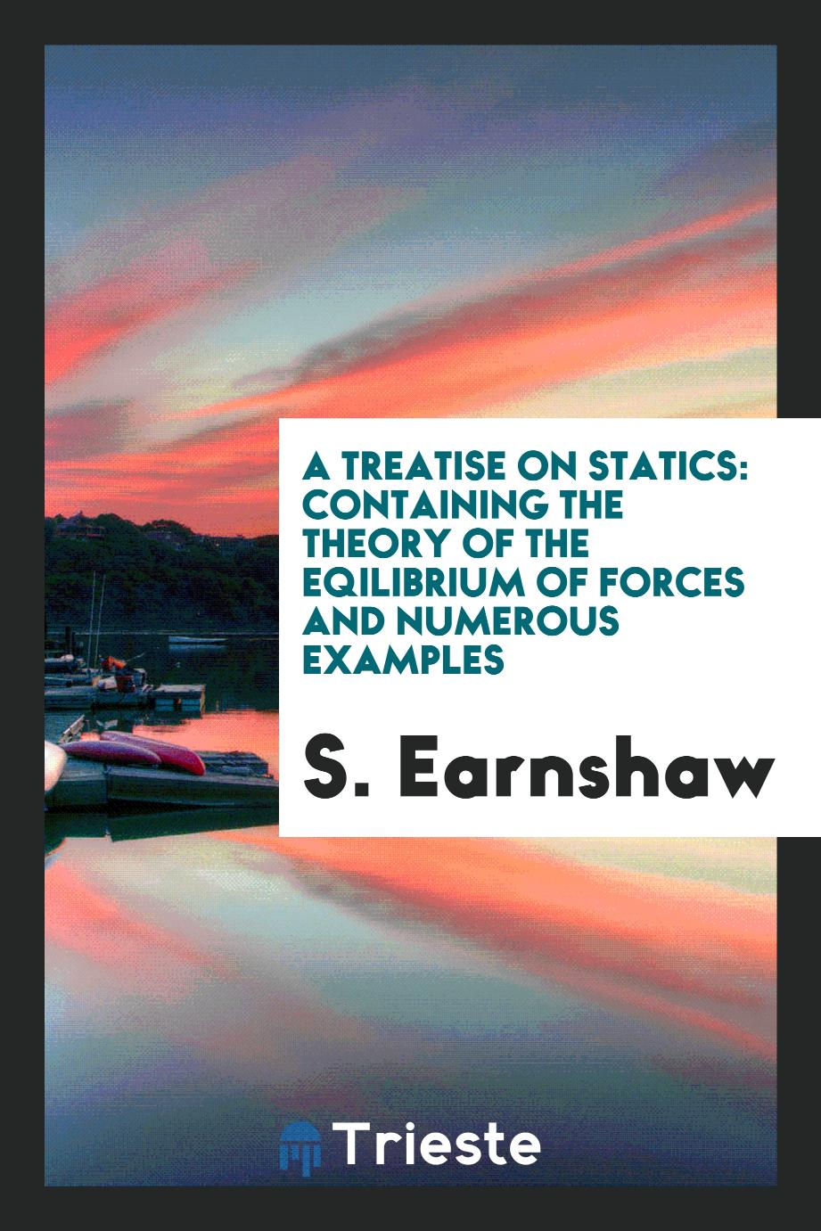 A Treatise on Statics: Containing the Theory of the Eqilibrium of Forces and Numerous Examples