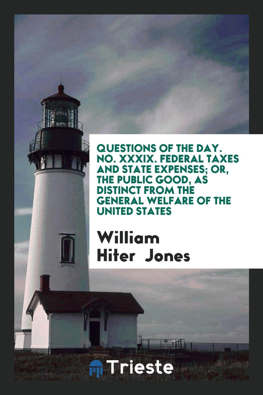 Questions of the Day. No. XXXIX. Federal Taxes and State Expenses; Or, the Public Good, as Distinct from the General Welfare of the United States