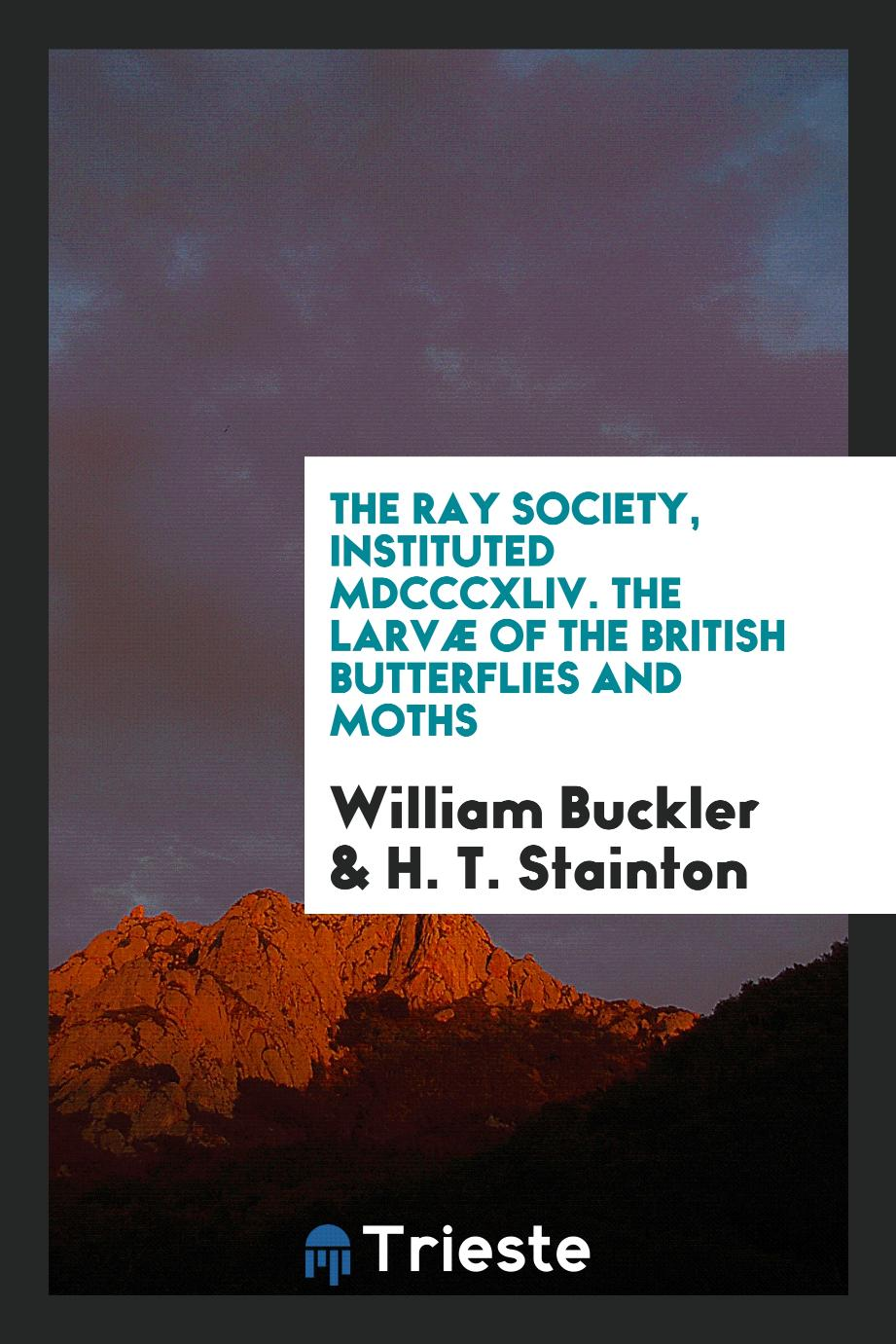The Ray Society, Instituted MDCCCXLIV. The Larvæ of the British Butterflies and Moths