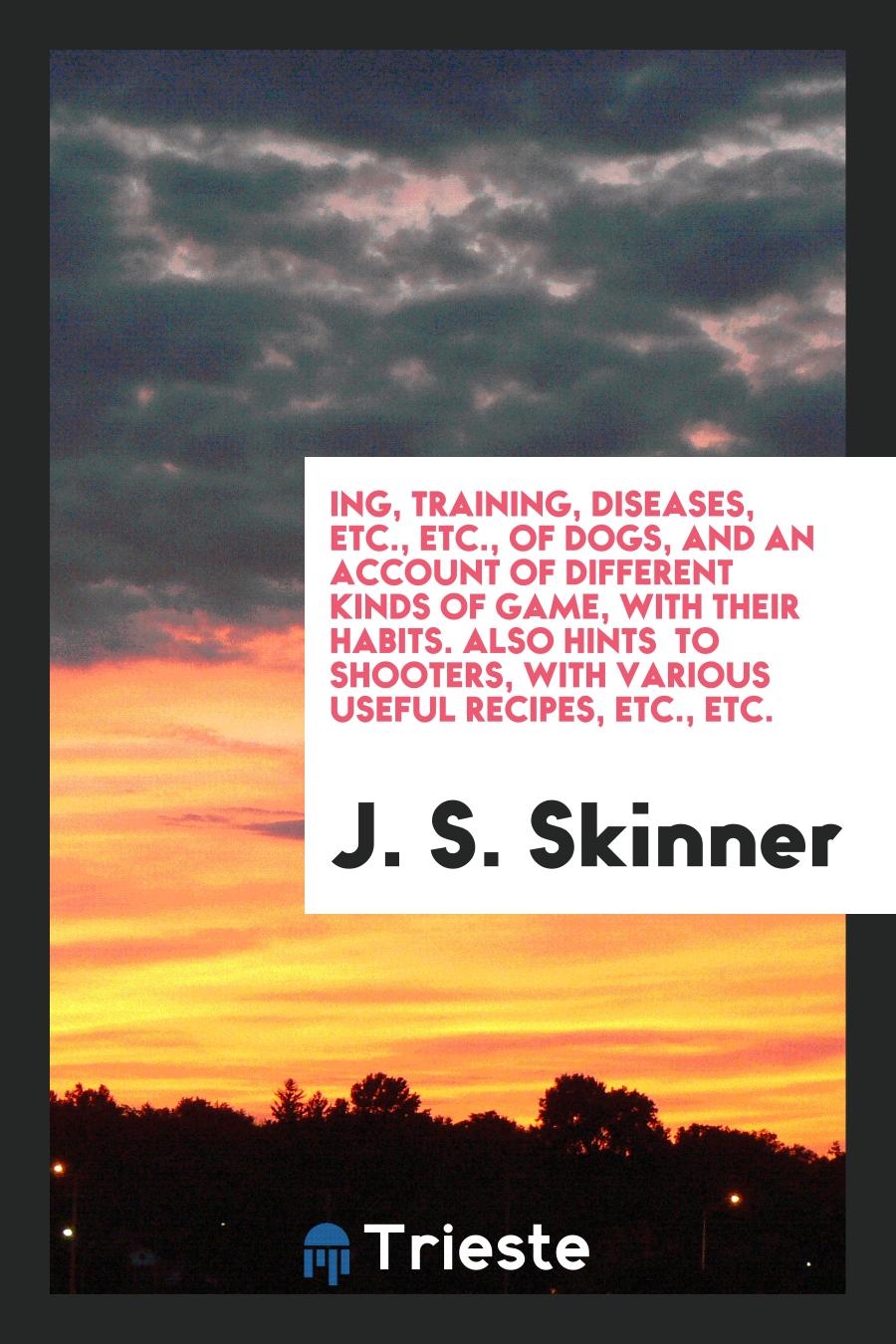 ing, Training, Diseases, Etc., Etc., of Dogs, and an Account of Different Kinds of Game, with Their Habits. Also Hints to Shooters, with Various Useful Recipes, Etc., Etc.