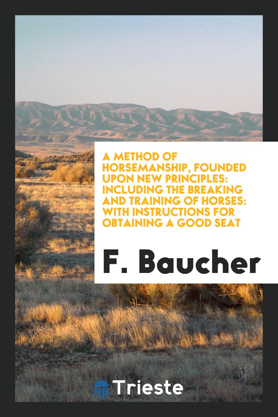 A Method of Horsemanship, Founded upon New Principles: Including the Breaking and Training of Horses: With Instructions for Obtaining a Good Seat