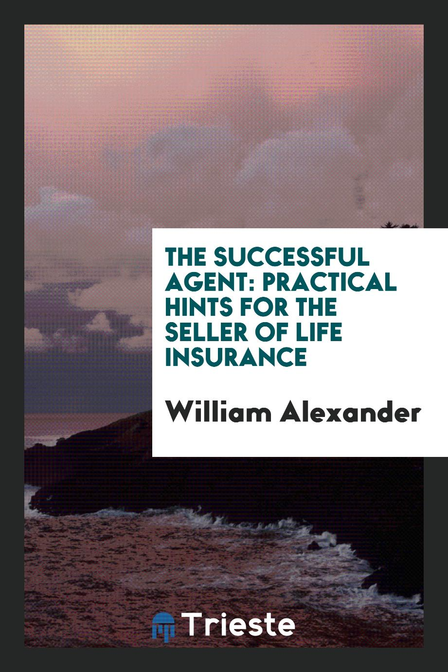 William  Alexander - The successful agent: practical hints for the seller of life insurance