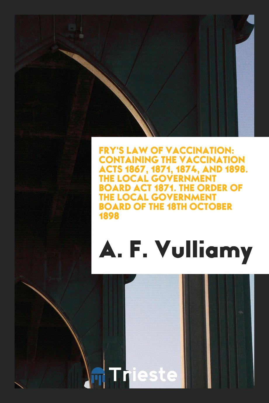 Fry's Law of Vaccination: Containing the Vaccination Acts 1867, 1871, 1874, and 1898. The Local Government Board Act 1871. The Order of the Local Government Board of the 18th October 1898