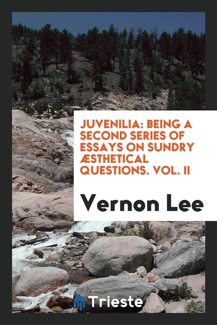 Juvenilia: Being a Second Series of Essays on Sundry ÆSthetical Questions. Vol. II
