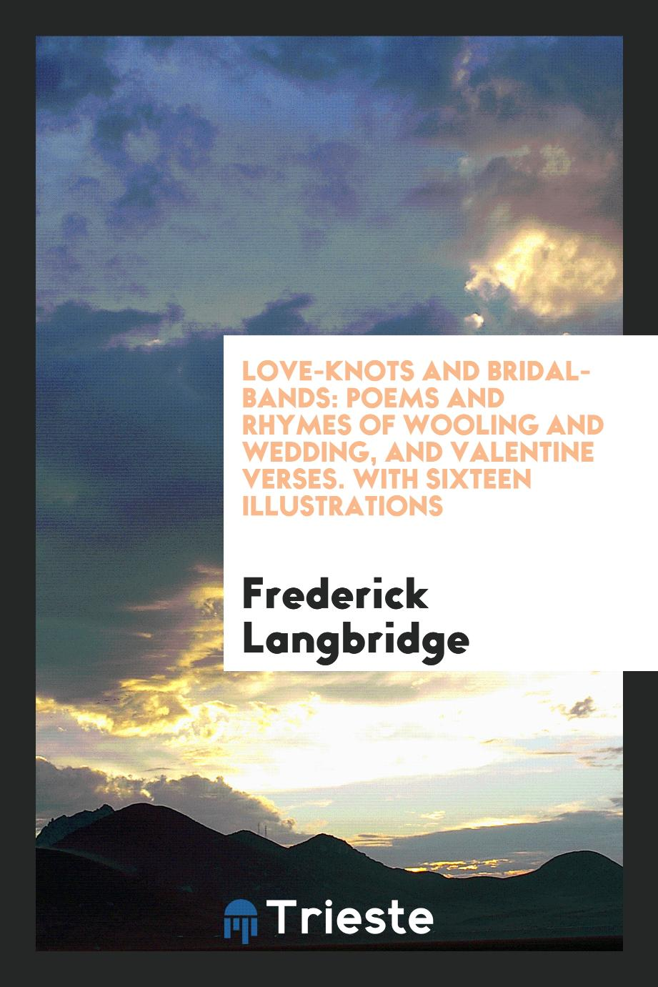 Love-Knots and Bridal-Bands: Poems and Rhymes of Wooling and Wedding, and Valentine Verses. With Sixteen Illustrations