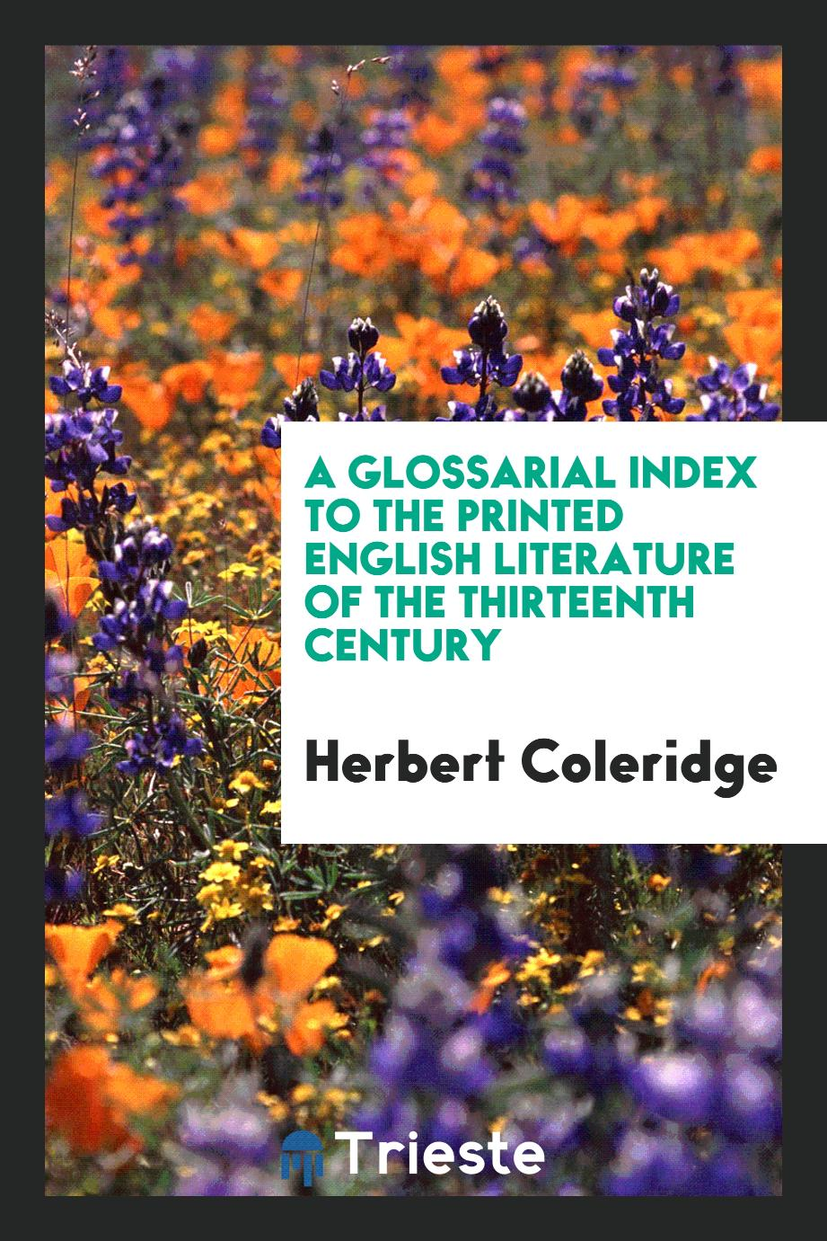 A Glossarial Index to the Printed English Literature of the Thirteenth Century