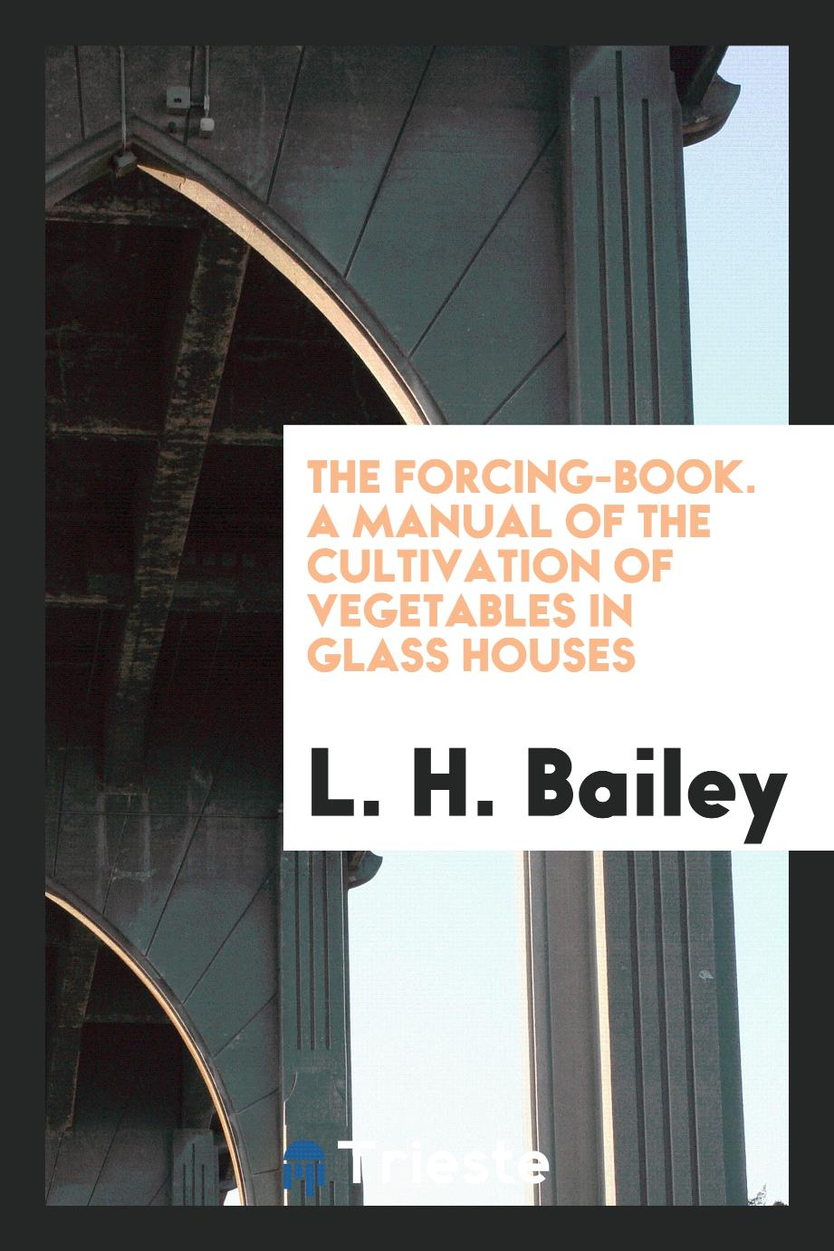 The Forcing-Book. A Manual of the Cultivation of Vegetables in Glass Houses