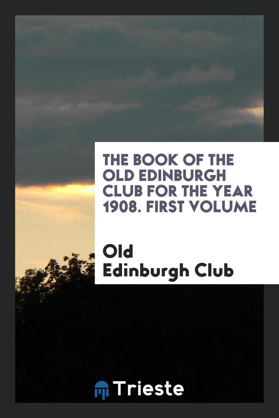 The Book of the Old Edinburgh Club for the Year 1908. First Volume