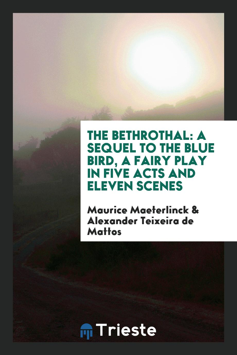 The Bethrothal: A Sequel to the Blue Bird, a Fairy Play in Five Acts and Eleven Scenes