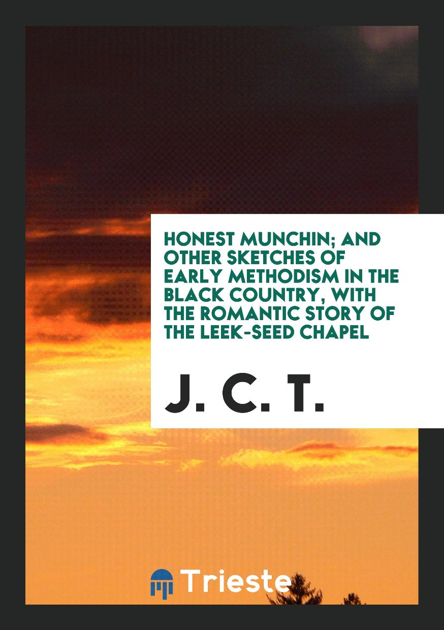 Honest Munchin; and other sketches of early Methodism in the Black country, with the romantic story of the leek-seed chapel