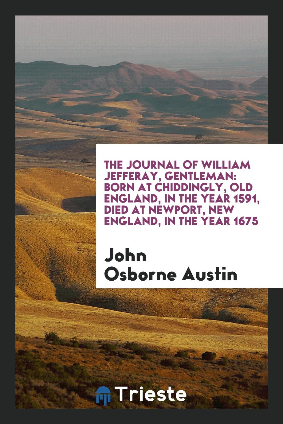 The Journal of William Jefferay, Gentleman: Born at Chiddingly, Old England, in the Year 1591, Died at Newport, New England, in the Year 1675