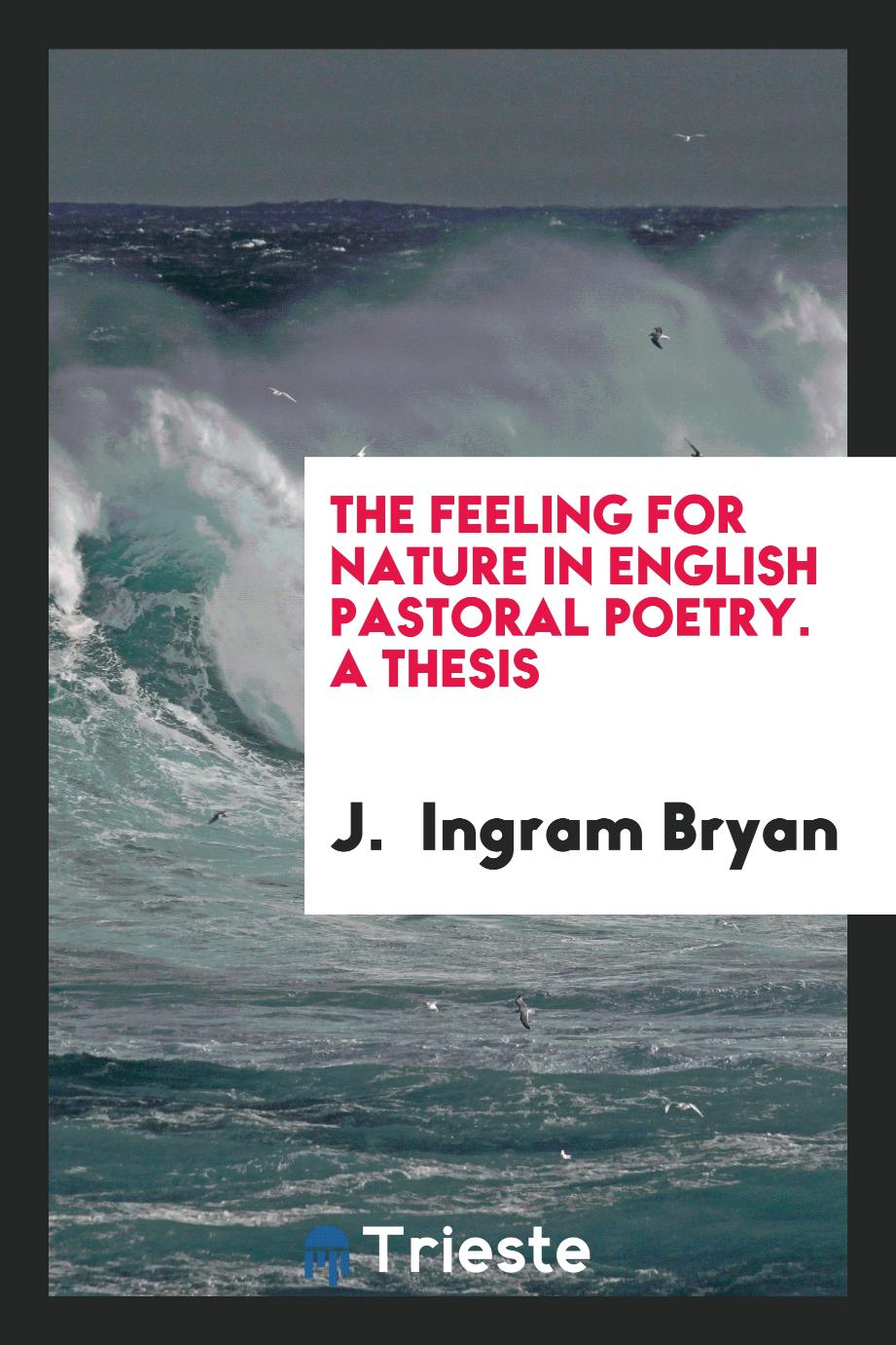 The Feeling for Nature in English Pastoral Poetry. A Thesis