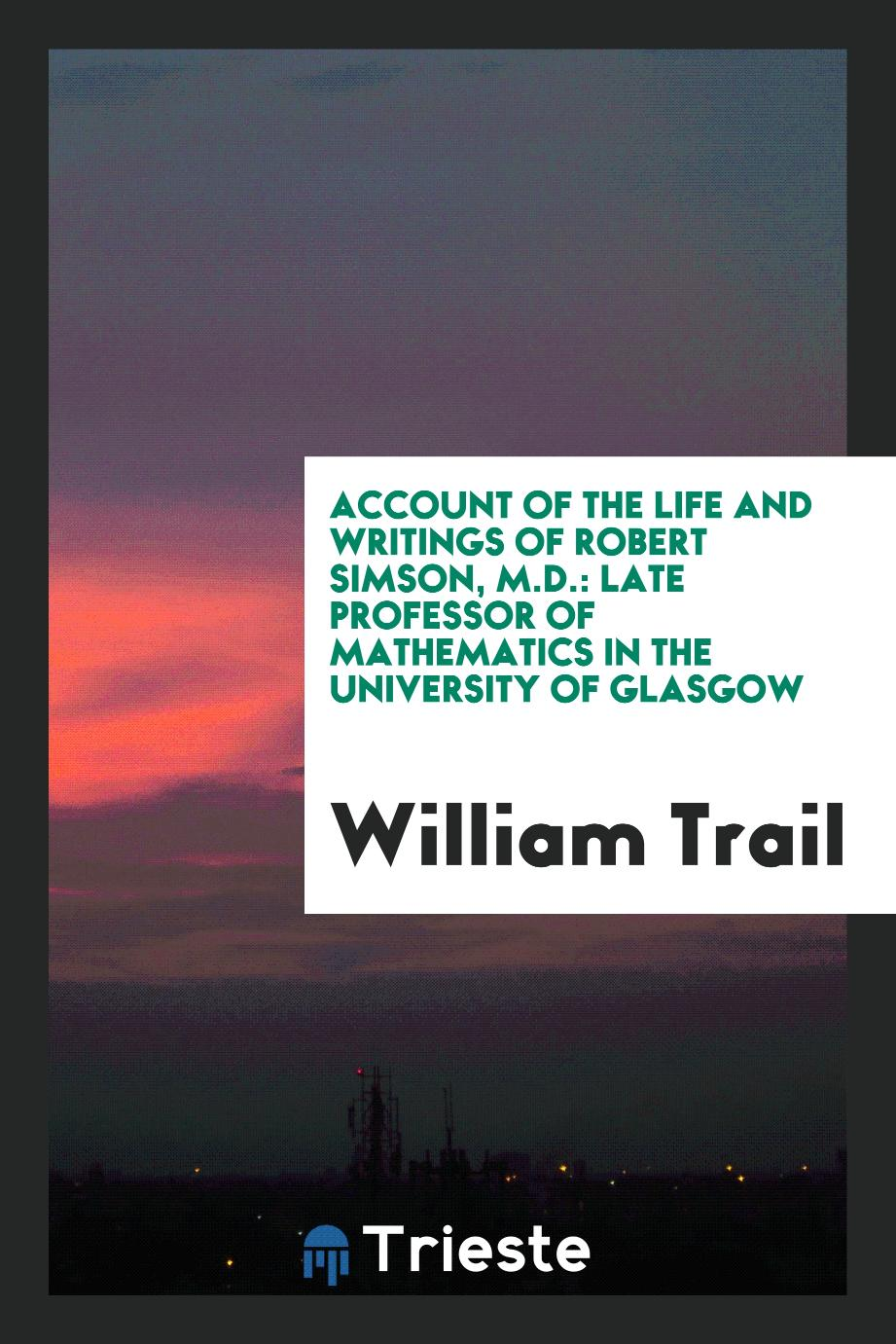 Account of the Life and Writings of Robert Simson, M.D.: Late Professor of Mathematics in the University of Glasgow