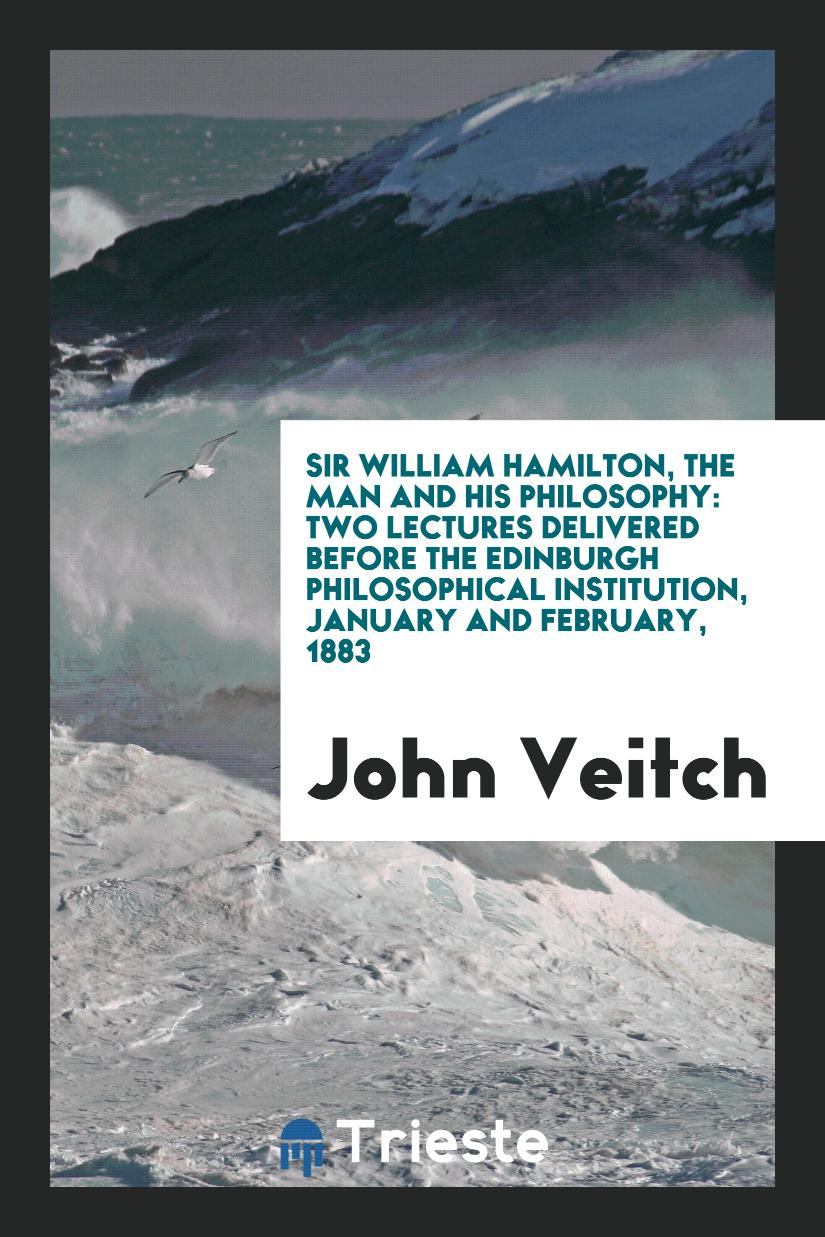 Sir William Hamilton, The Man and His Philosophy: Two Lectures Delivered before the Edinburgh Philosophical Institution, January and February, 1883