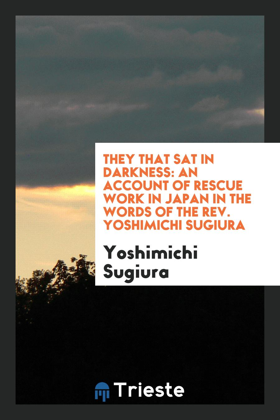 They that Sat in Darkness: An Account of Rescue Work in Japan in the Words of the Rev. Yoshimichi Sugiura