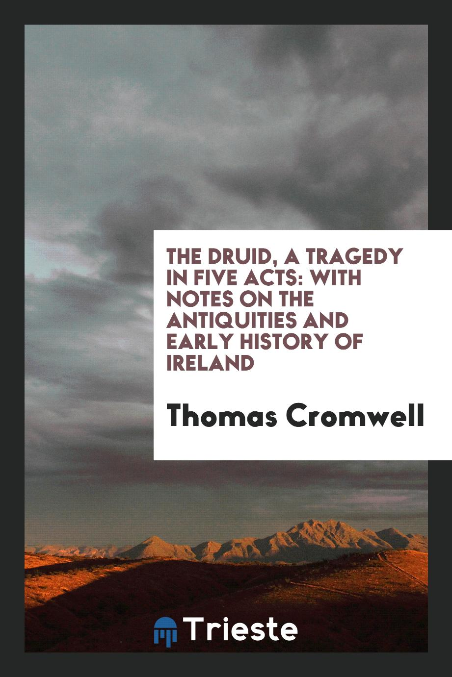 Thomas Cromwell - The Druid, a Tragedy in Five Acts: With Notes on the Antiquities and Early History of Ireland