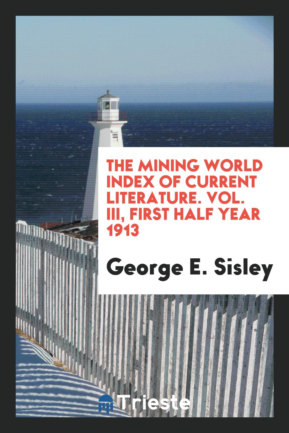 The Mining World Index of Current Literature. Vol. III, First Half Year 1913