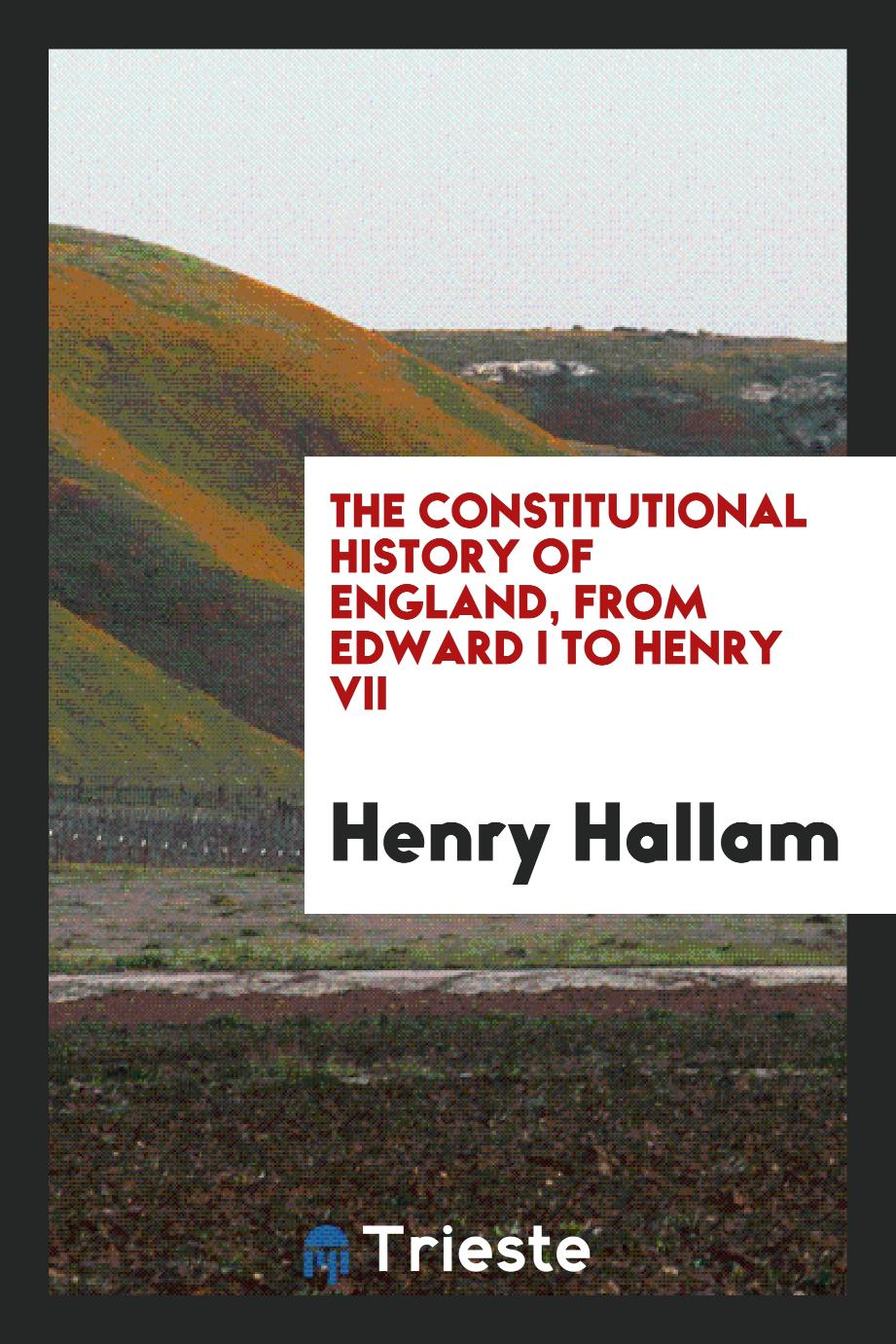 The Constitutional History of England, from Edward I to Henry VII