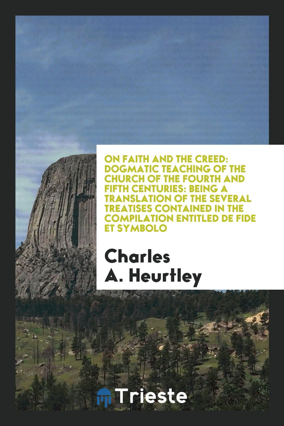 Charles A. Heurtley - On Faith and the Creed: Dogmatic Teaching of the Church of the Fourth and Fifth Centuries: Being a Translation of the Several Treatises Contained in the Compilation Entitled De Fide Et Symbolo