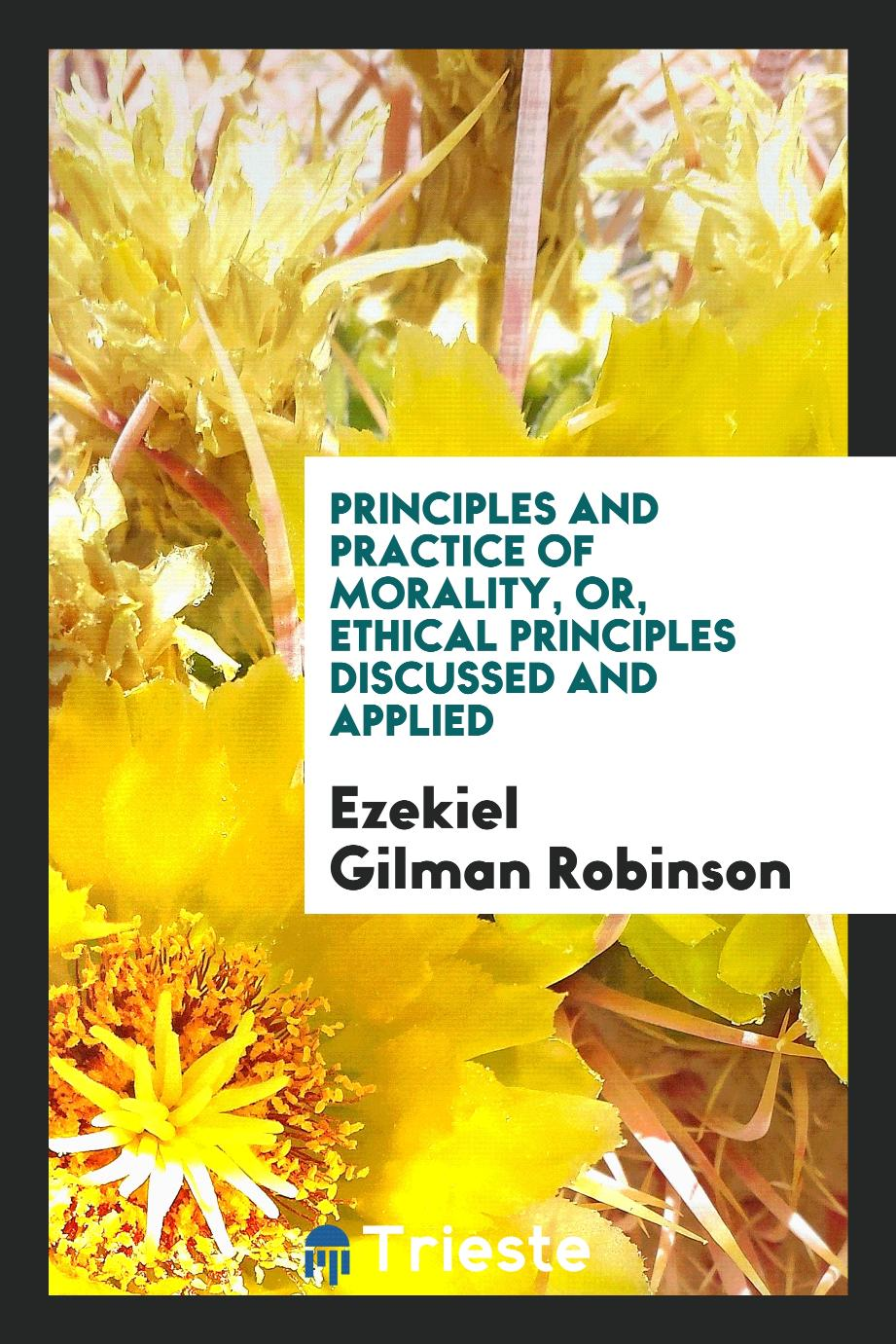 Principles and practice of morality, or, Ethical principles discussed and applied