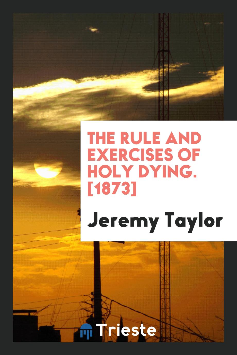Jeremy  Taylor - The Rule and Exercises of Holy Dying. [1873]