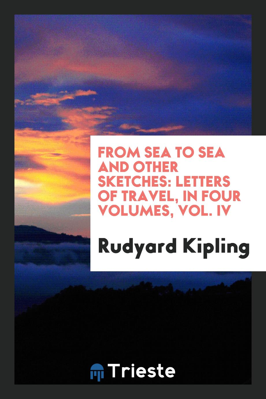 Rudyard Kipling - From sea to sea and other sketches: letters of travel, in four volumes, Vol. IV