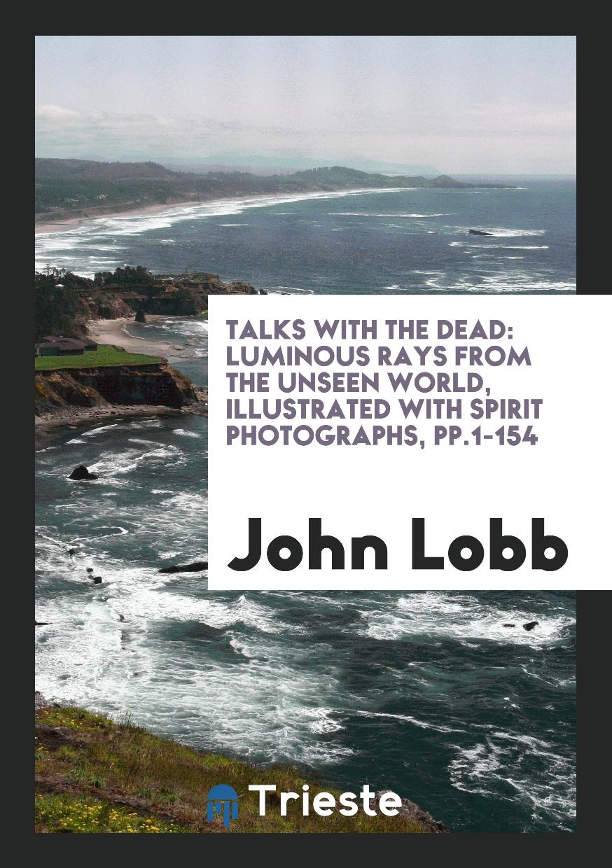 Talks with the Dead: Luminous Rays from the Unseen World, Illustrated with Spirit Photographs, pp.1-154