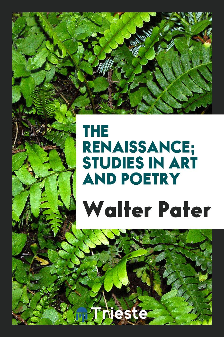 The renaissance; studies in art and poetry