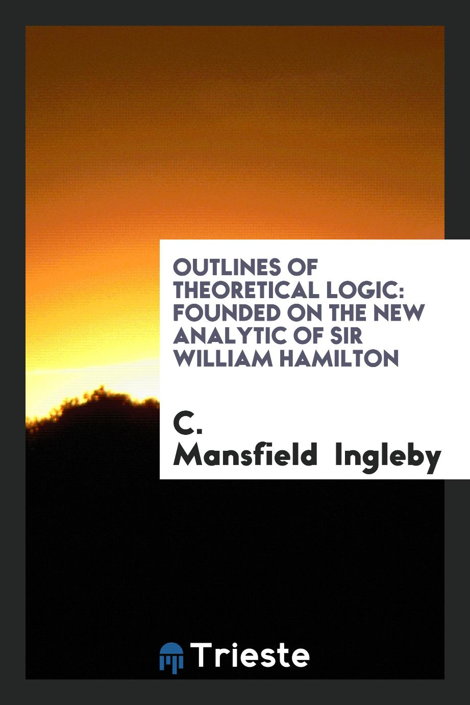 Outlines of Theoretical Logic: Founded on the New Analytic of Sir William Hamilton