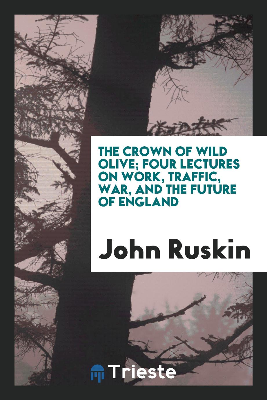 The Crown of Wild Olive; Four Lectures on Work, Traffic, War, and the Future of England