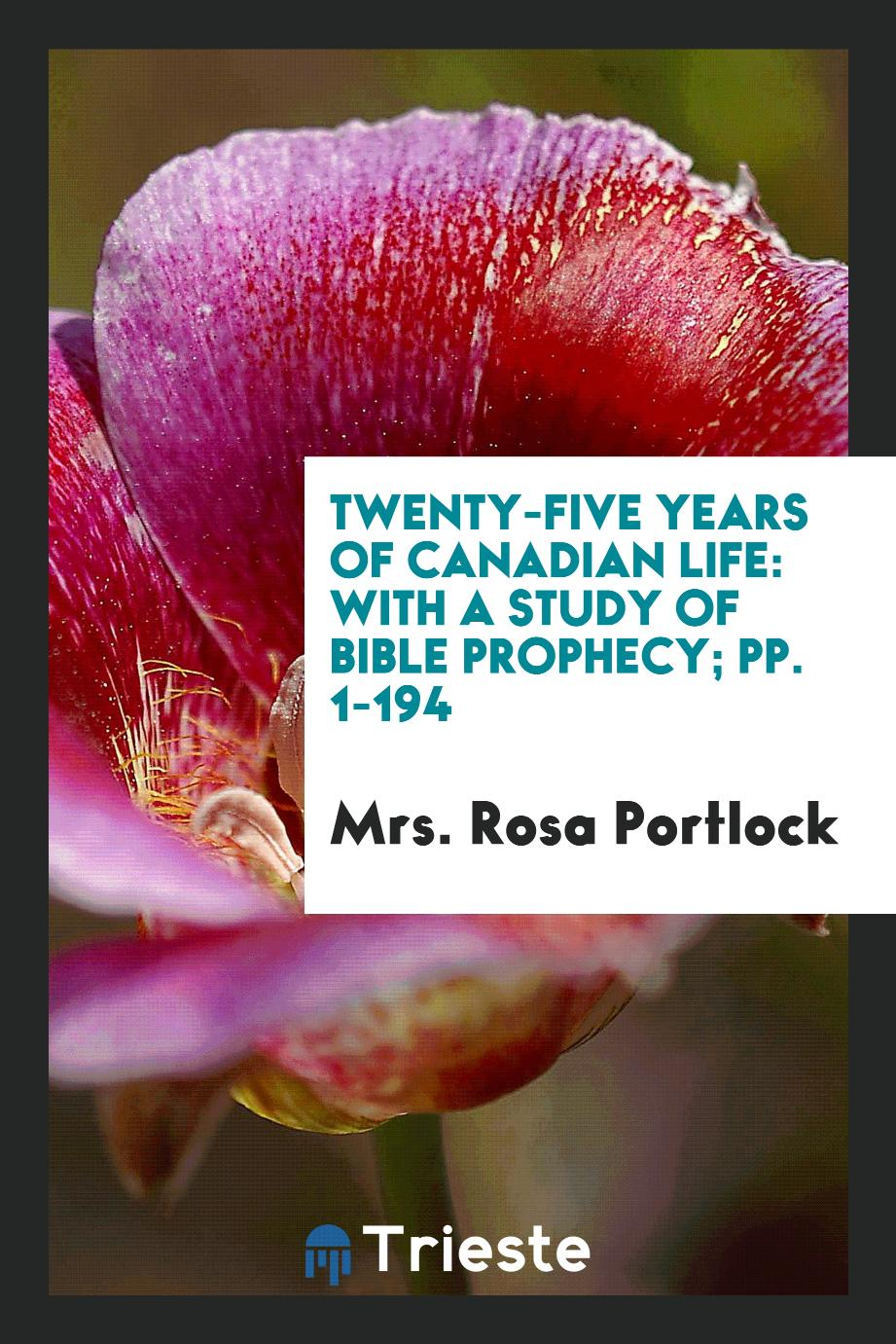 Mrs. Rosa Portlock - Twenty-Five Years of Canadian Life: With a Study of Bible Prophecy; pp. 1-194