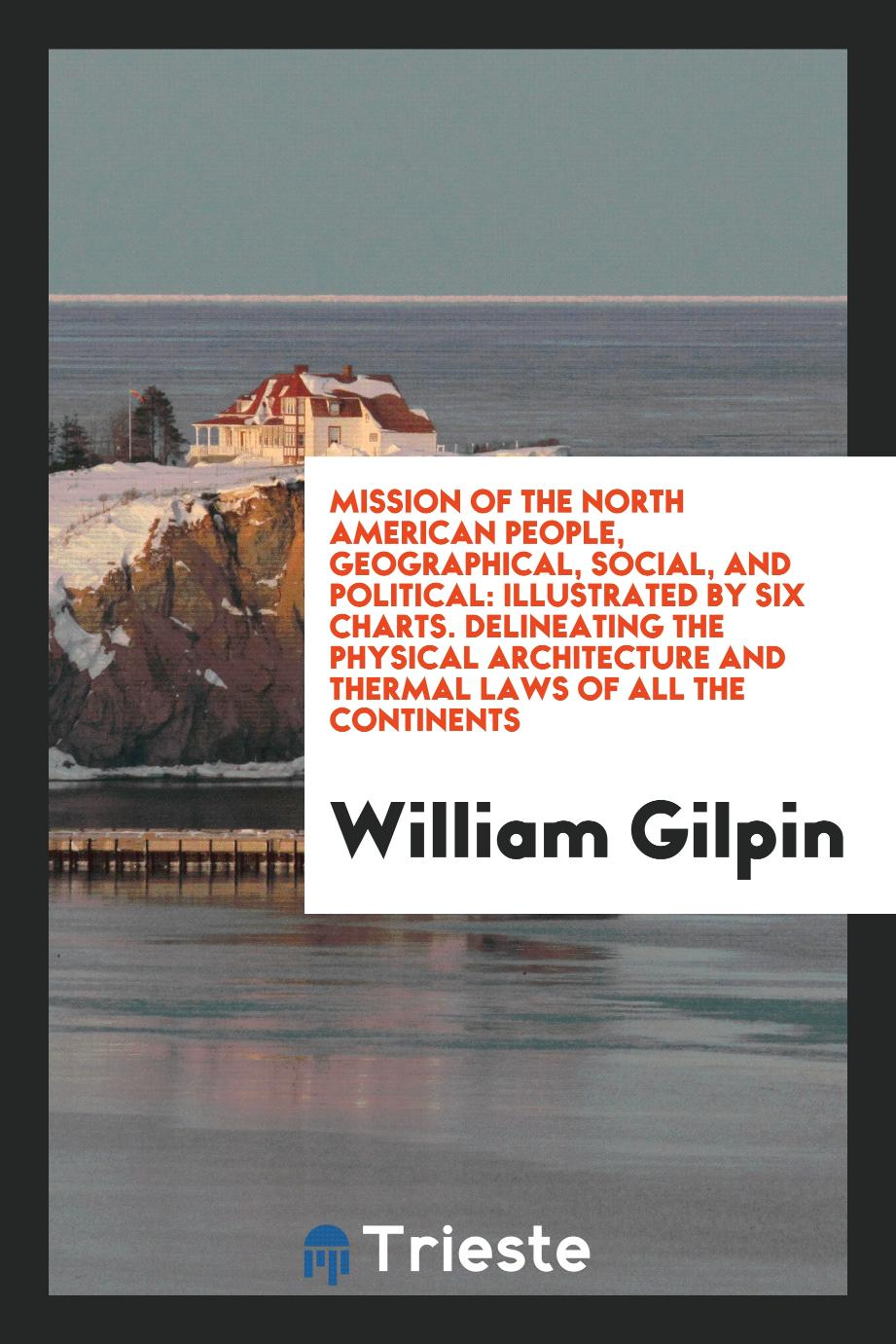Mission of the North American People, Geographical, Social, and Political: Illustrated by Six Charts. Delineating the Physical Architecture and Thermal Laws of All the Continents