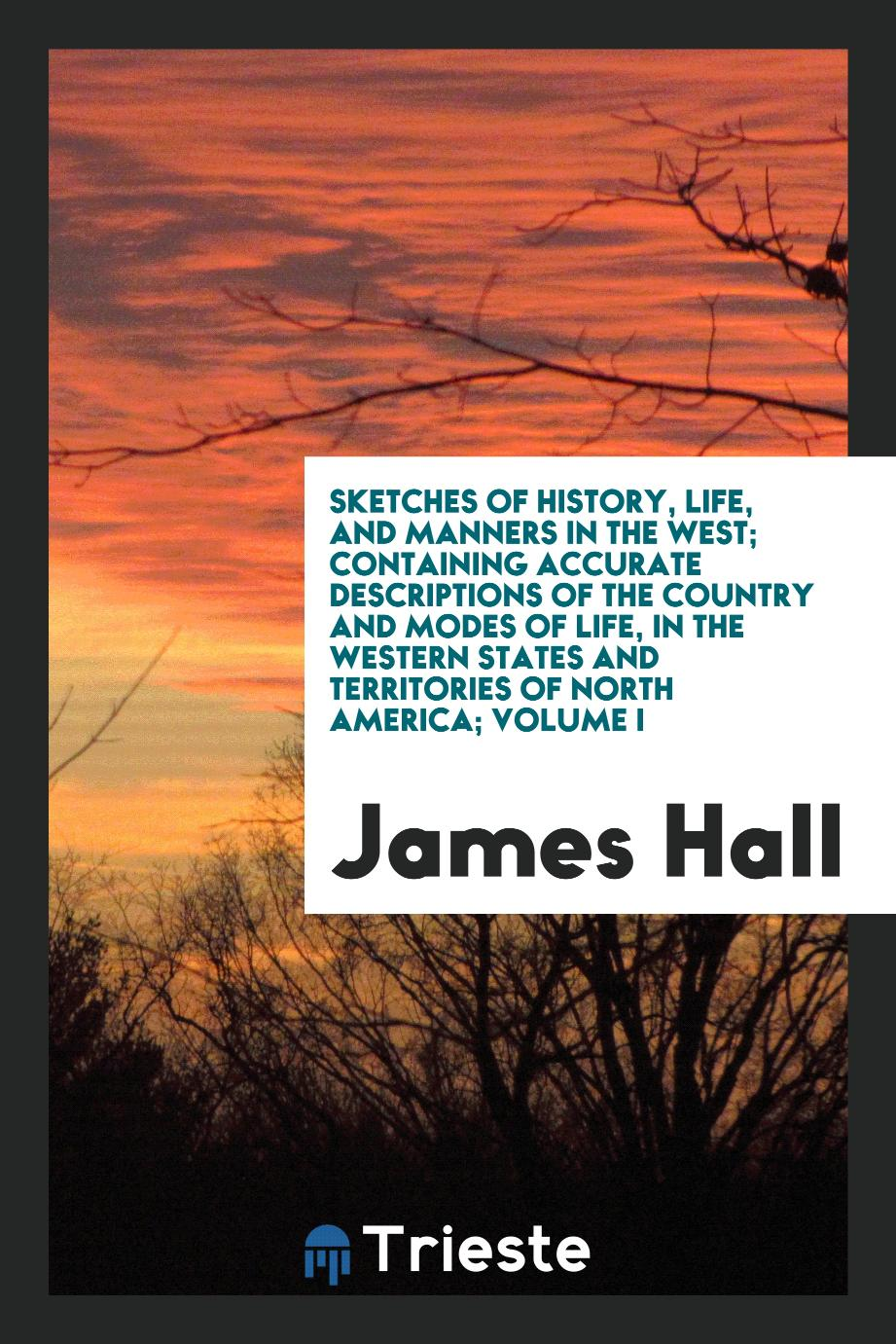 Sketches of history, life, and manners in the West; containing accurate descriptions of the country and modes of life, in the western states and territories of North America; Volume I