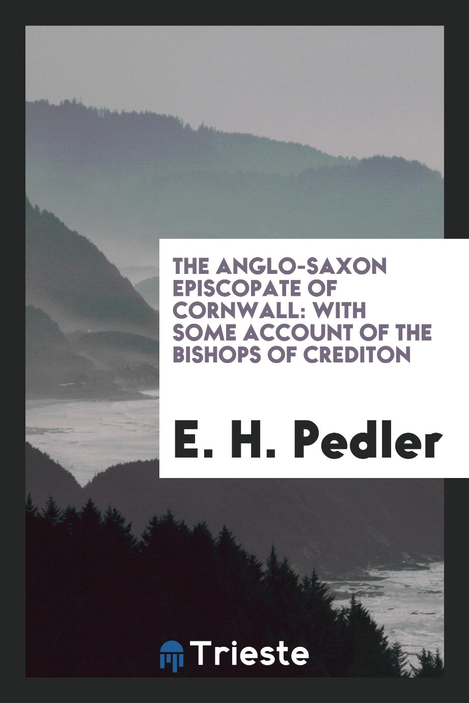 The Anglo-Saxon Episcopate of Cornwall: With Some Account of the Bishops of Crediton
