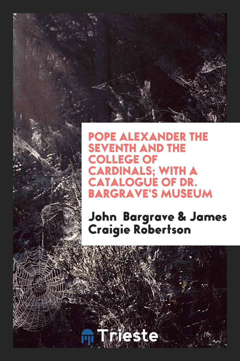 Pope Alexander the Seventh and the College of Cardinals; With a Catalogue of Dr. Bargrave's Museum