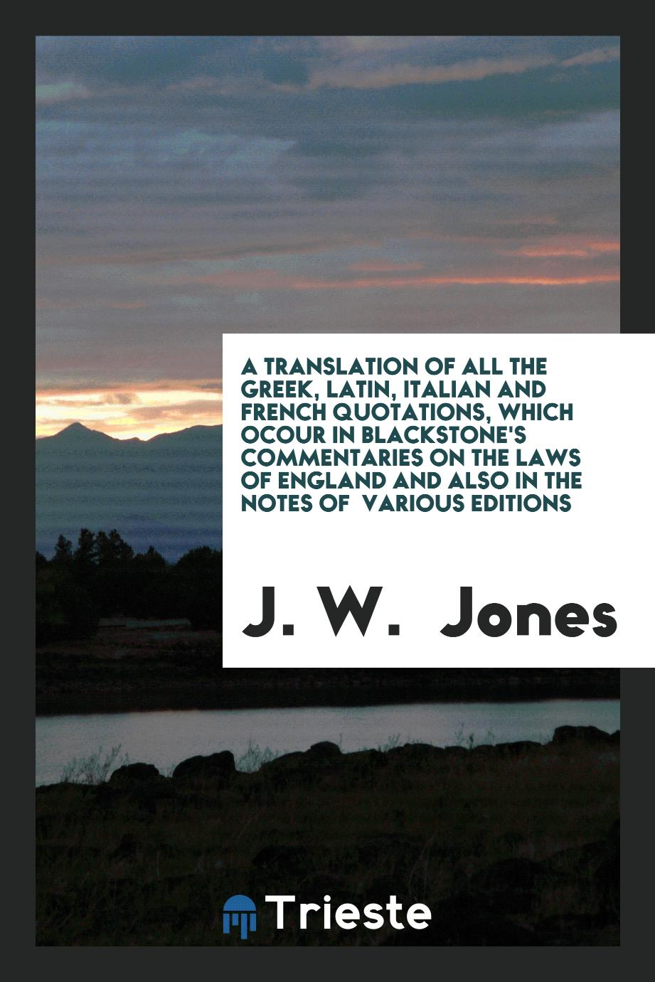 J. W.  Jones - A Translation of All the Greek, Latin, Italian and French Quotations, Which Ocour in Blackstone's Commentaries on the Laws of England and Also in the Notes of Various Editions