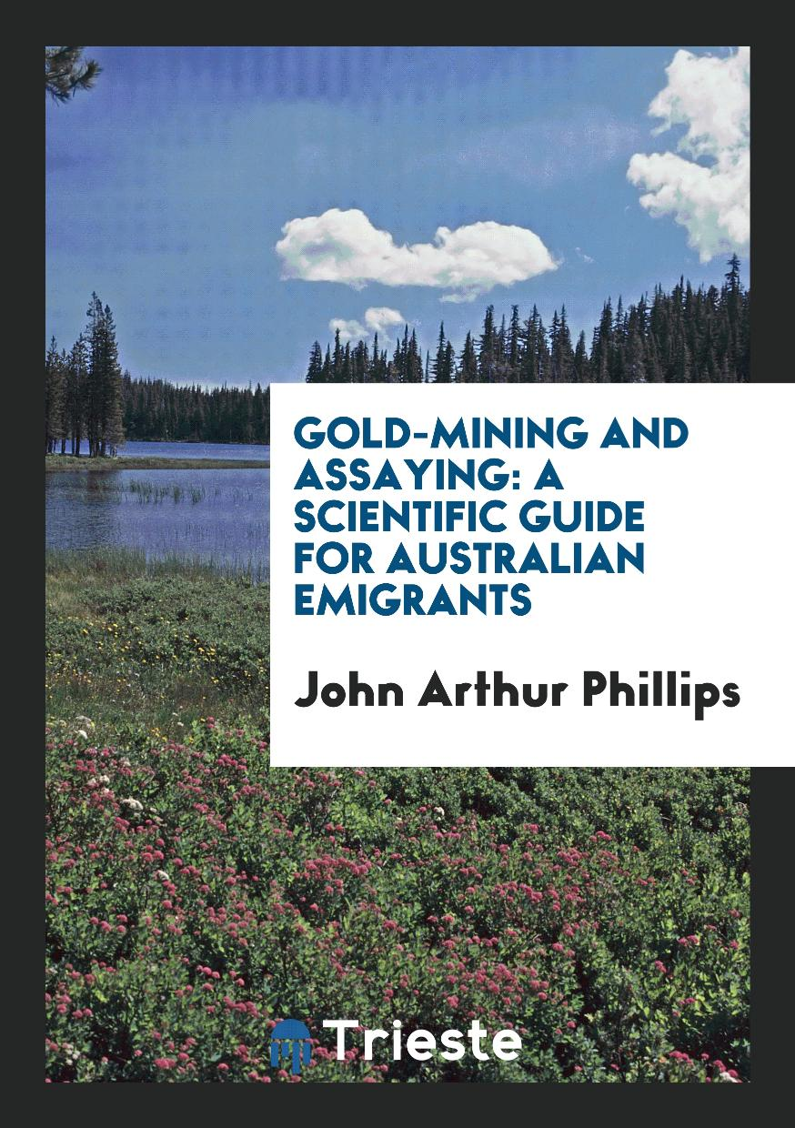 Gold-Mining and Assaying: A Scientific Guide for Australian Emigrants