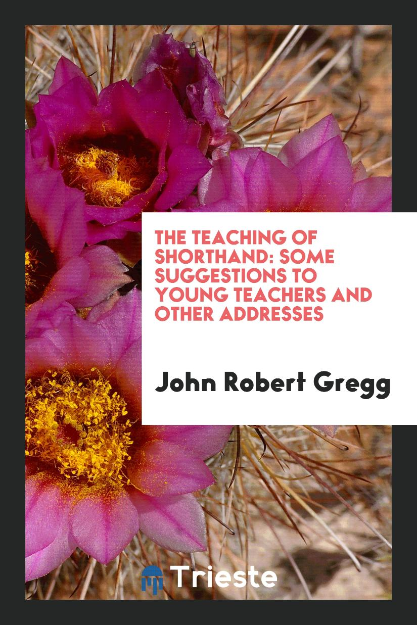 The Teaching of Shorthand: Some Suggestions to Young Teachers and Other Addresses