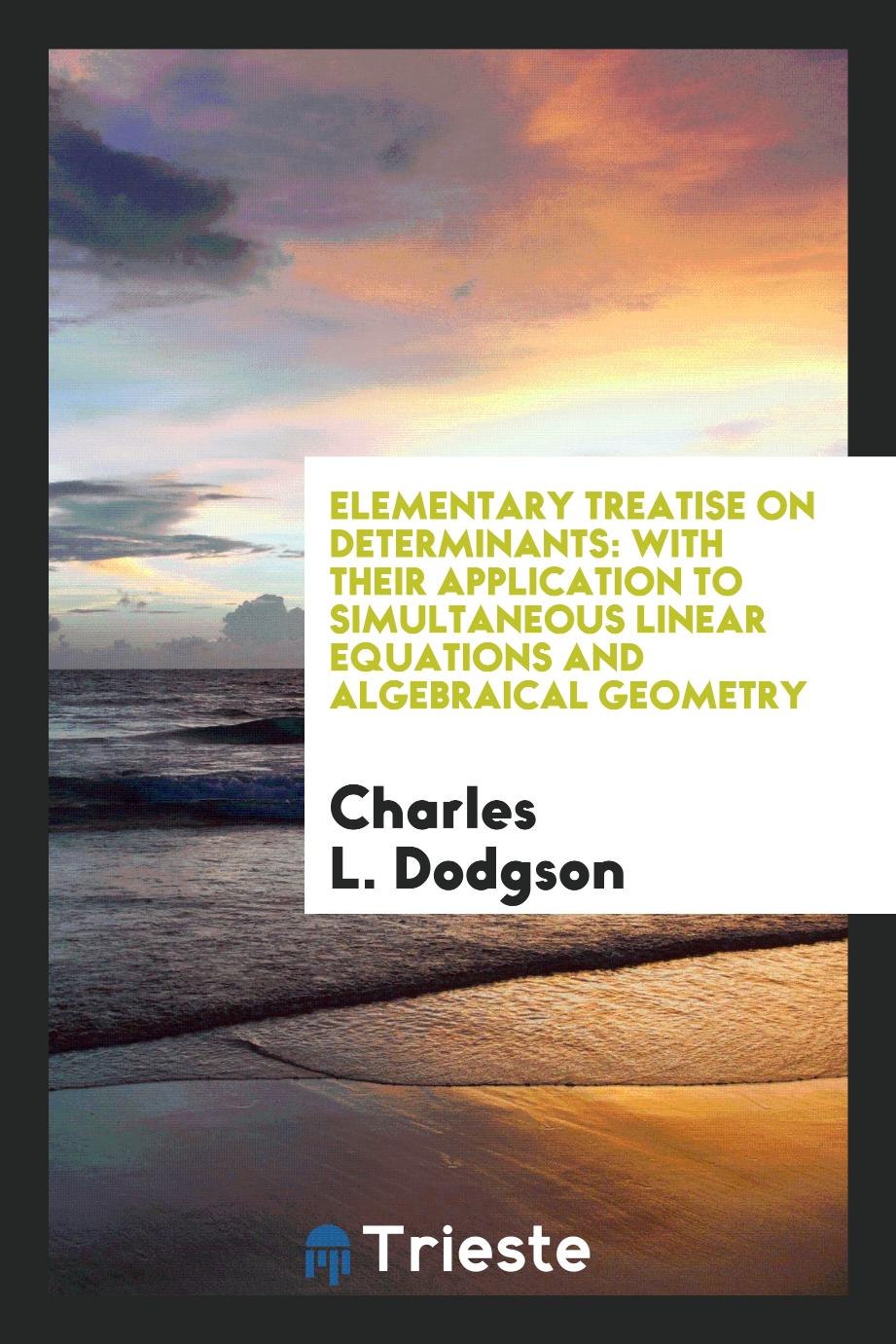 Elementary Treatise on Determinants: With Their Application to Simultaneous Linear Equations and Algebraical Geometry
