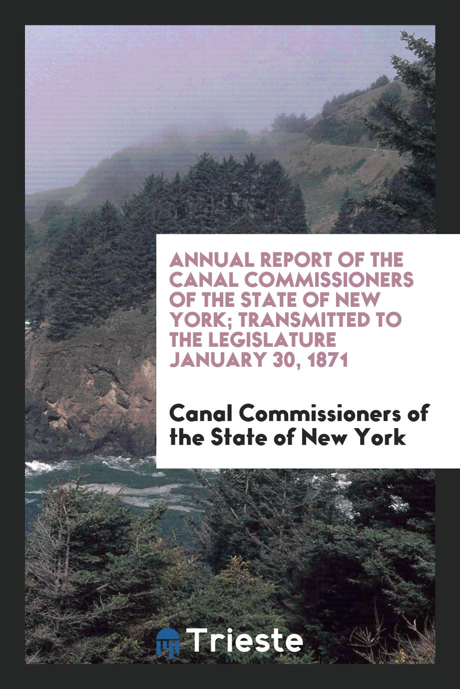 Annual Report of the Canal Commissioners of the State of New York; Transmitted to the Legislature January 30, 1871