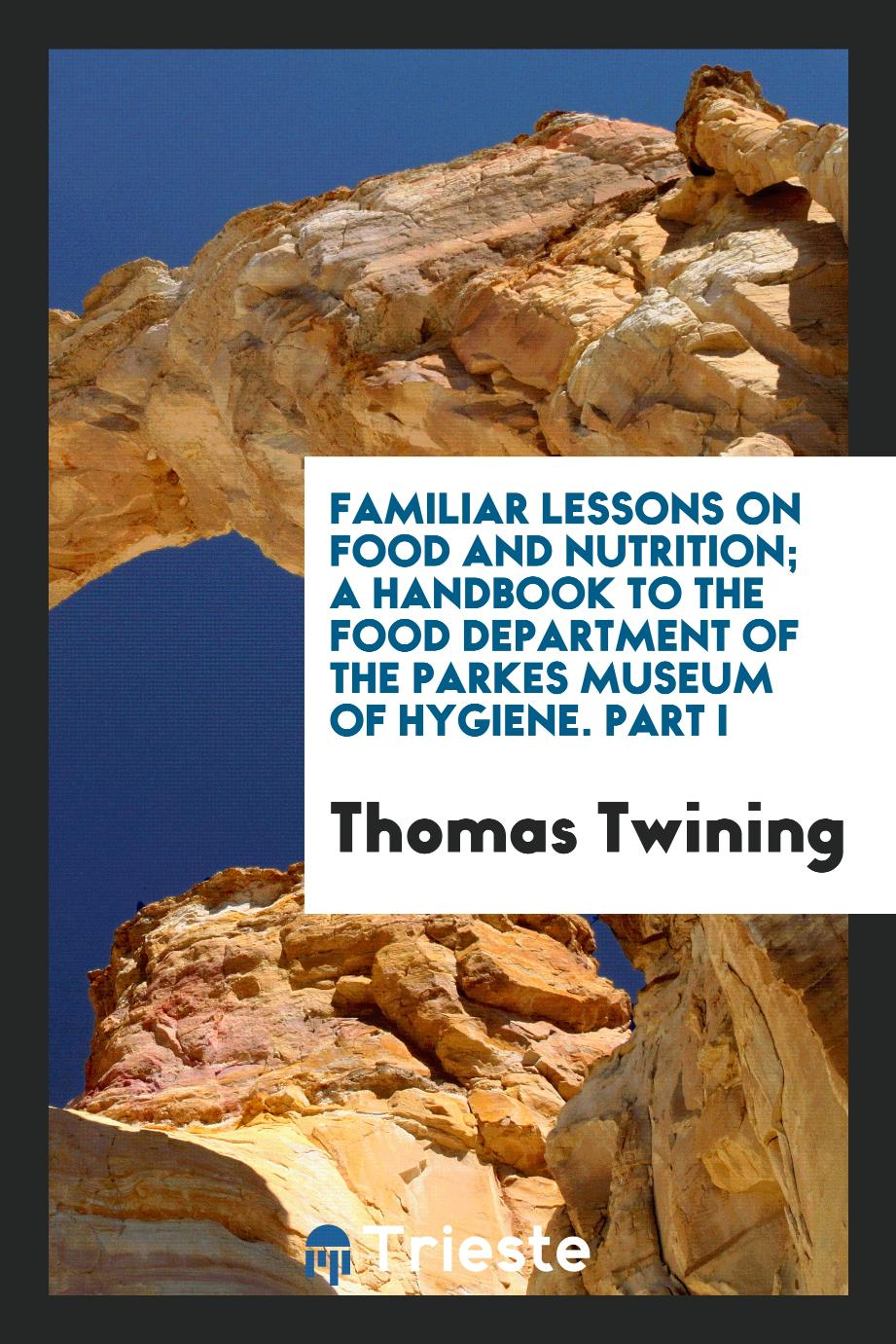 Familiar Lessons on Food and Nutrition; A Handbook to the Food Department of the Parkes Museum of Hygiene. Part I