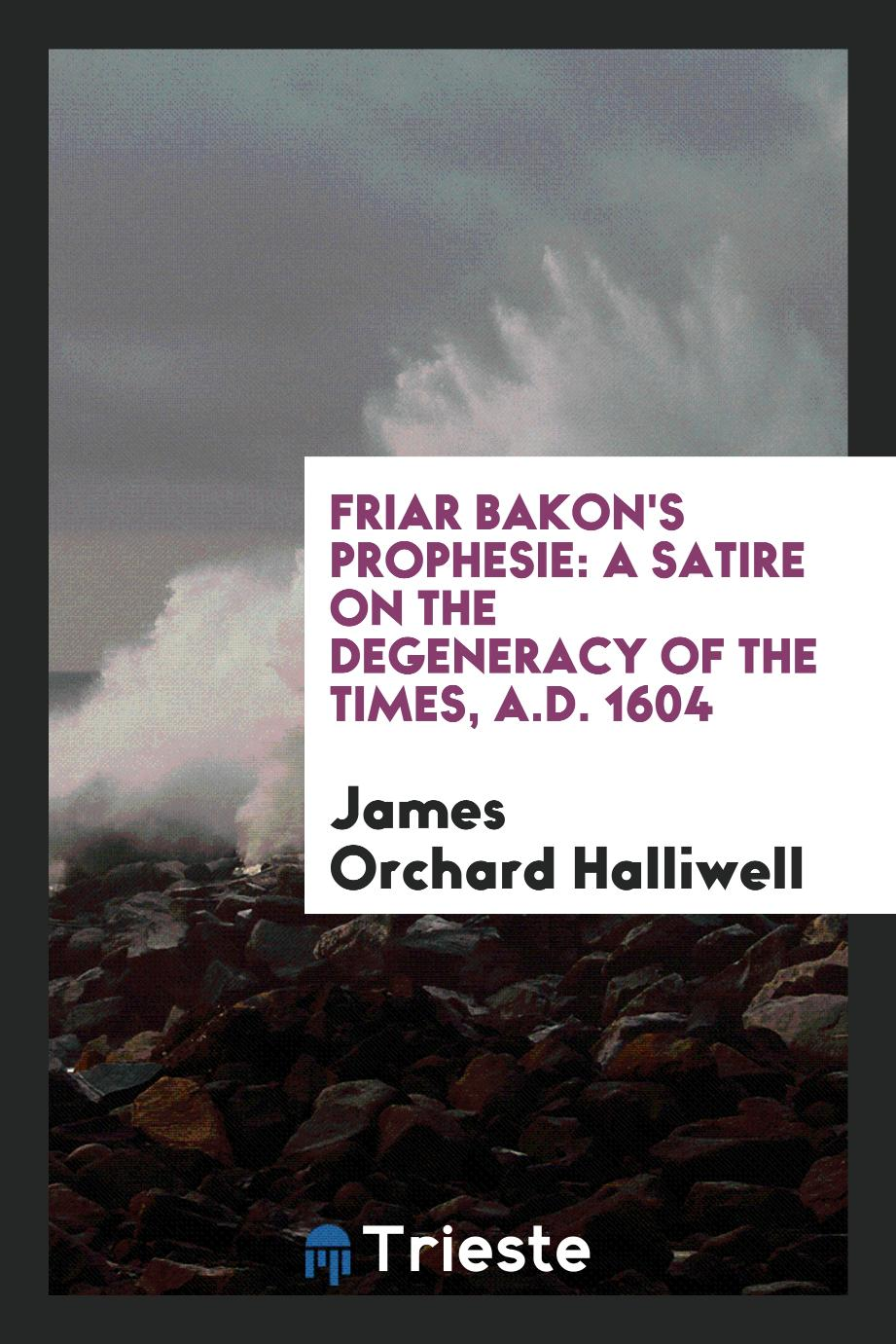 Friar Bakon's Prophesie: A Satire on the degeneracy of the times, A.D. 1604