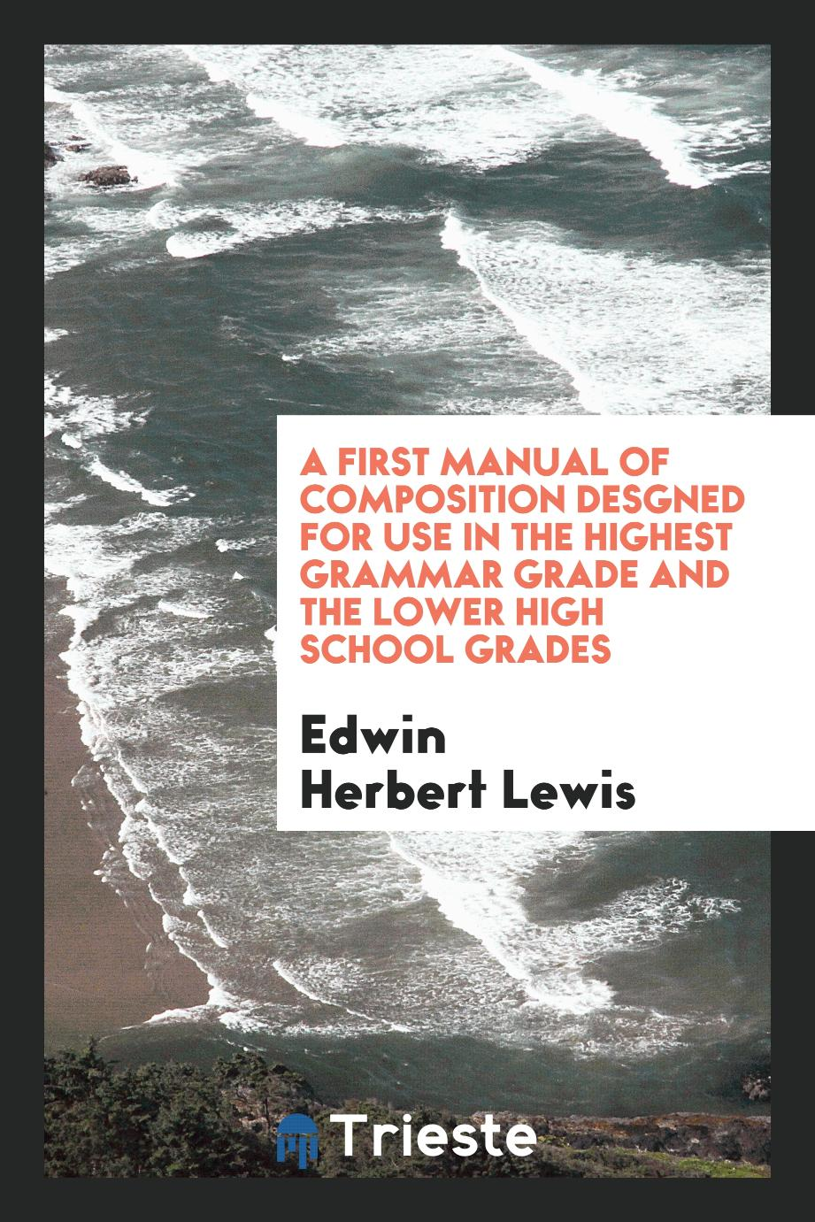 A First Manual of Composition Desgned for Use in the Highest Grammar Grade and the Lower High School Grades