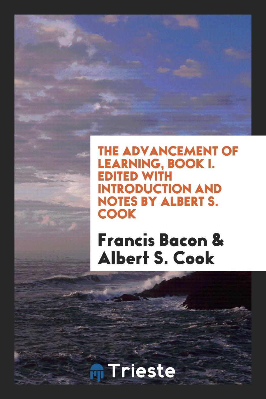 The Advancement of Learning, Book I. Edited with Introduction and Notes by Albert S. Cook
