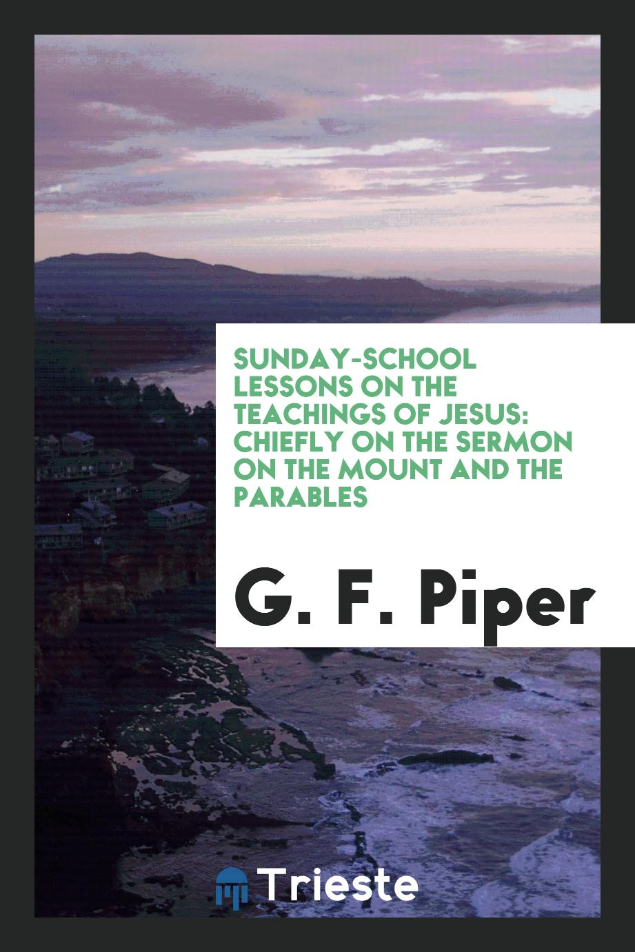 Sunday-School Lessons on the Teachings of Jesus: Chiefly on the Sermon on the Mount and the Parables